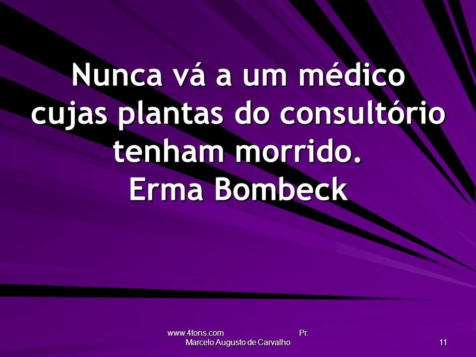 www.4tons.com Pr. Marcelo Augusto de Carvalho 11 Nunca vá a um médico cujas plantas do consultório tenham morrido. Erma Bombeck