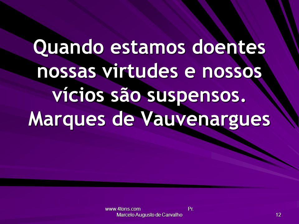 www.4tons.com Pr. Marcelo Augusto de Carvalho 12 Quando estamos doentes nossas virtudes e nossos vícios são suspensos. Marques de Vauvenargues