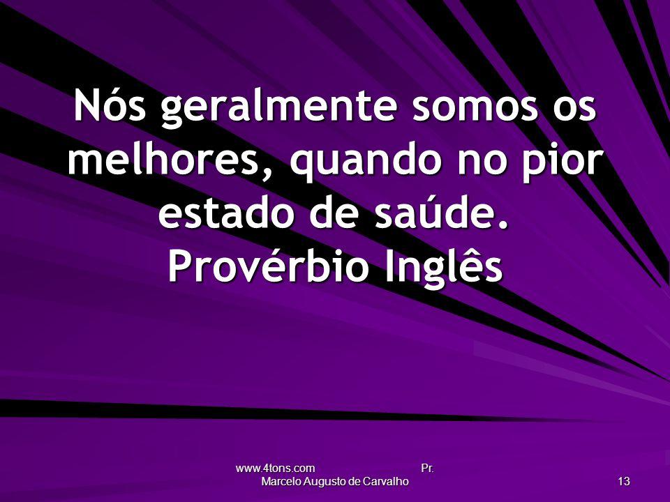 www.4tons.com Pr. Marcelo Augusto de Carvalho 13 Nós geralmente somos os melhores, quando no pior estado de saúde. Provérbio Inglês