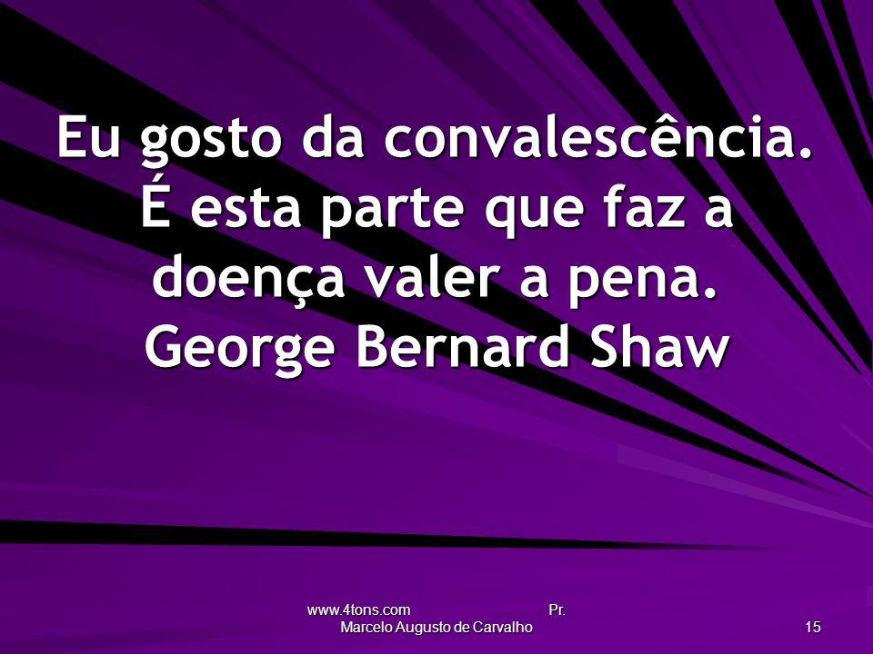 www.4tons.com Pr. Marcelo Augusto de Carvalho 15 Eu gosto da convalescência. É esta parte que faz a doença valer a pena. George Bernard Shaw