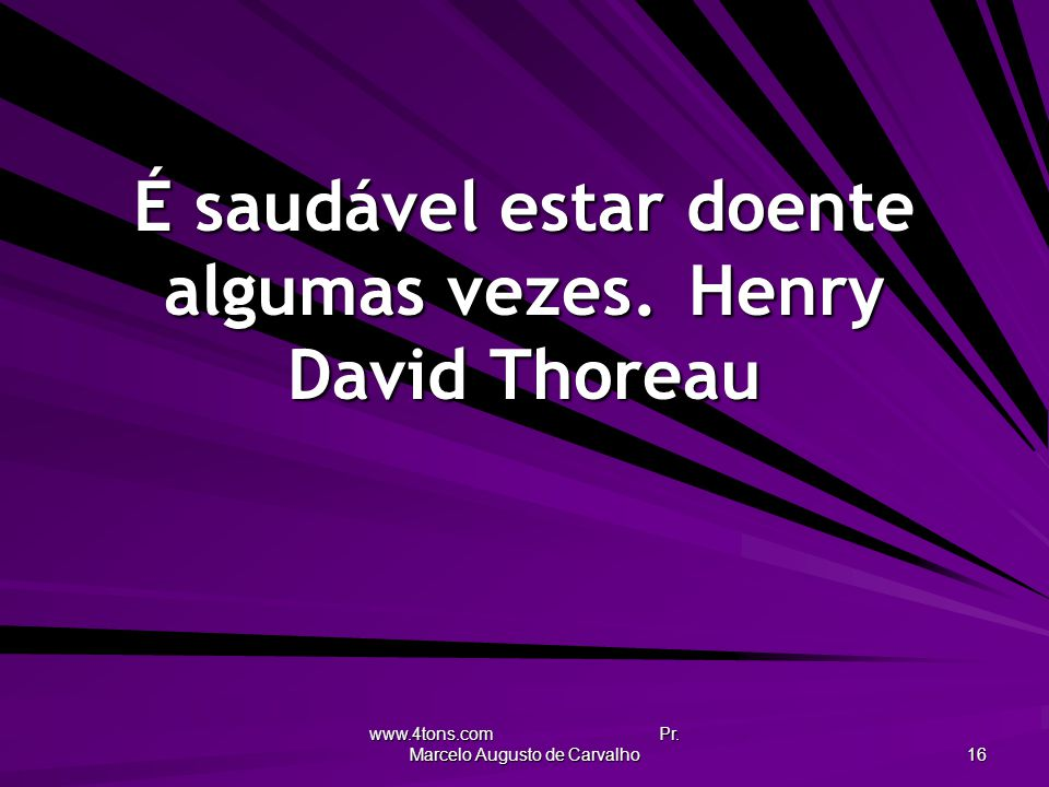 www.4tons.com Pr. Marcelo Augusto de Carvalho 16 É saudável estar doente algumas vezes.Henry David Thoreau
