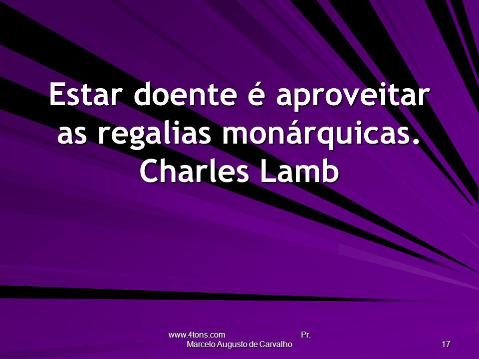 www.4tons.com Pr. Marcelo Augusto de Carvalho 17 Estar doente é aproveitar as regalias monárquicas. Charles Lamb