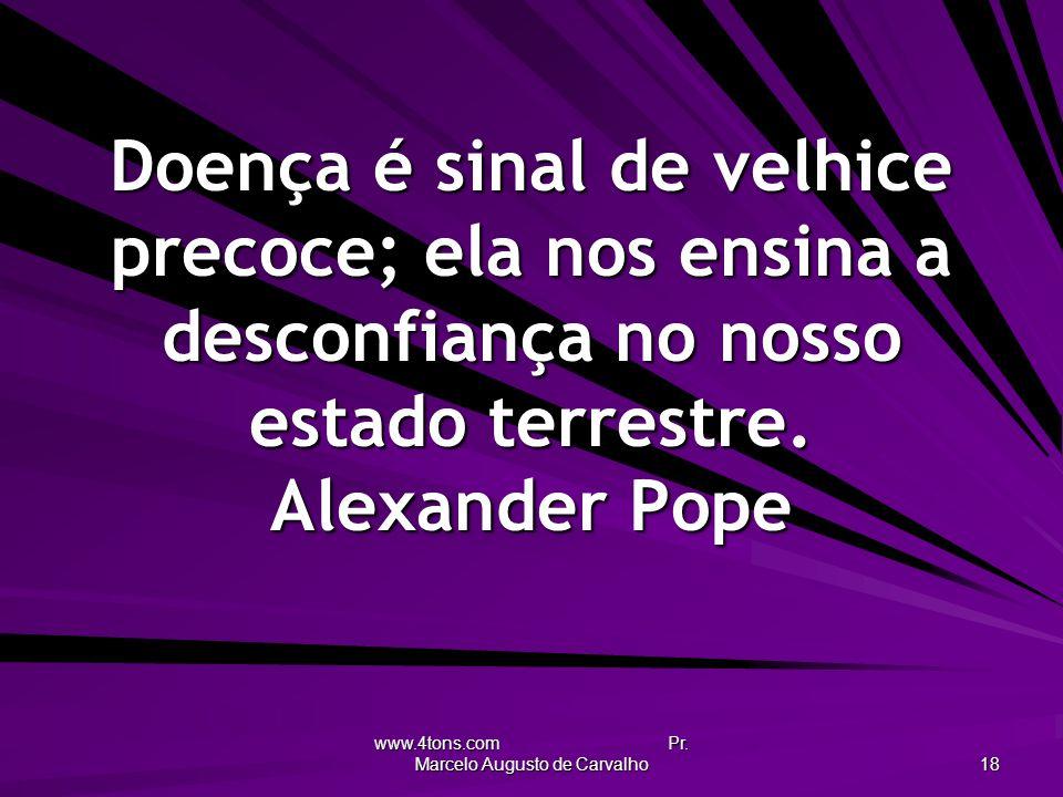 www.4tons.com Pr. Marcelo Augusto de Carvalho 18 Doença é sinal de velhice precoce; ela nos ensina a desconfiança no nosso estado terrestre. Alexander