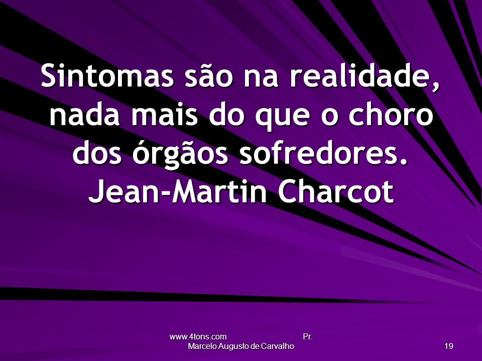 www.4tons.com Pr. Marcelo Augusto de Carvalho 19 Sintomas são na realidade, nada mais do que o choro dos órgãos sofredores. Jean-Martin Charcot