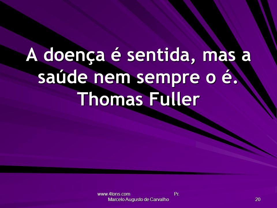 www.4tons.com Pr. Marcelo Augusto de Carvalho 20 A doença é sentida, mas a saúde nem sempre o é. Thomas Fuller