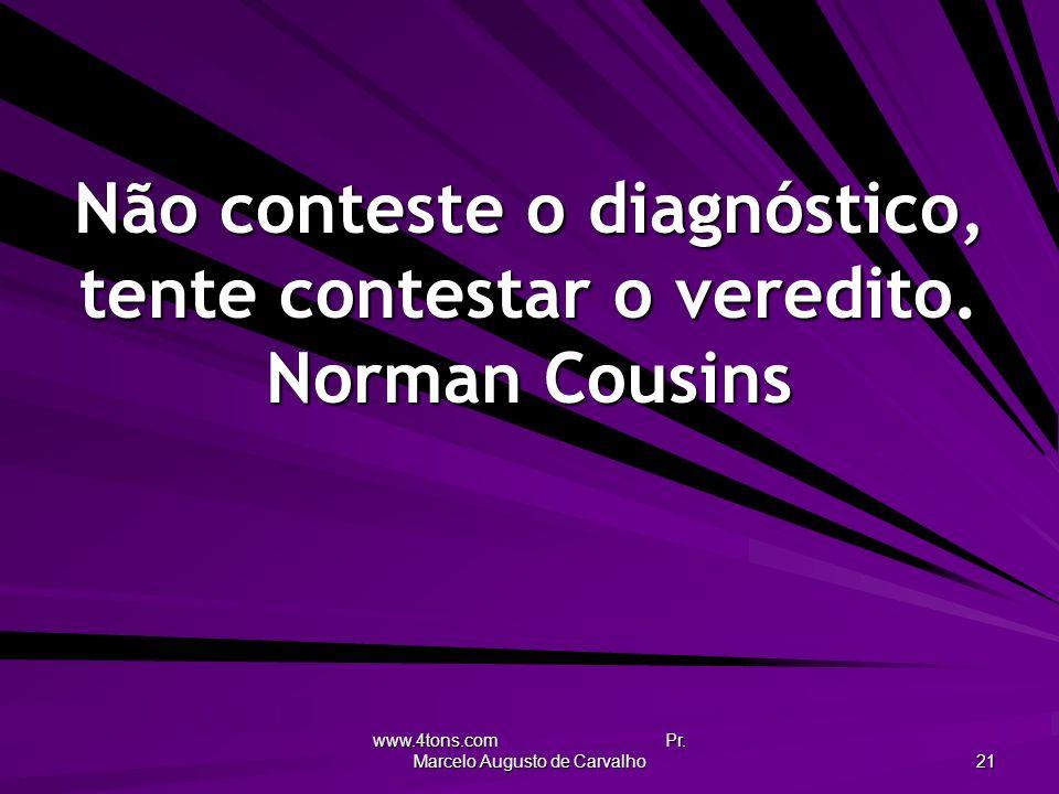 www.4tons.com Pr. Marcelo Augusto de Carvalho 21 Não conteste o diagnóstico, tente contestar o veredito. Norman Cousins