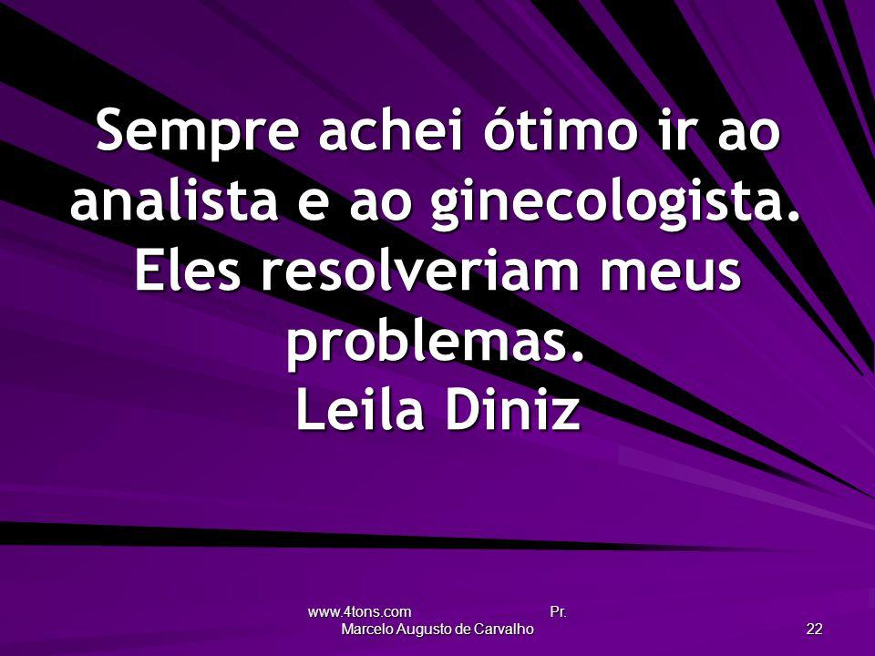 www.4tons.com Pr. Marcelo Augusto de Carvalho 22 Sempre achei ótimo ir ao analista e ao ginecologista. Eles resolveriam meus problemas. Leila Diniz