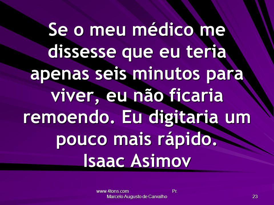 www.4tons.com Pr. Marcelo Augusto de Carvalho 23 Se o meu médico me dissesse que eu teria apenas seis minutos para viver, eu não ficaria remoendo. Eu
