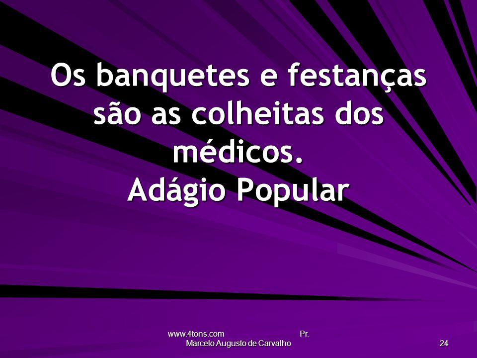 www.4tons.com Pr. Marcelo Augusto de Carvalho 24 Os banquetes e festanças são as colheitas dos médicos. Adágio Popular