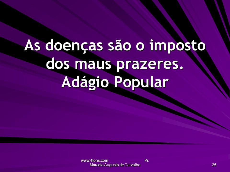 www.4tons.com Pr. Marcelo Augusto de Carvalho 25 As doenças são o imposto dos maus prazeres. Adágio Popular