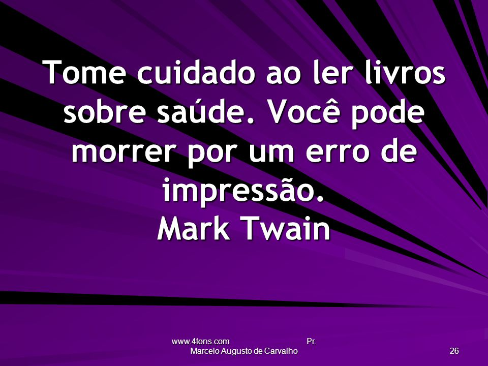 www.4tons.com Pr. Marcelo Augusto de Carvalho 26 Tome cuidado ao ler livros sobre saúde. Você pode morrer por um erro de impressão. Mark Twain
