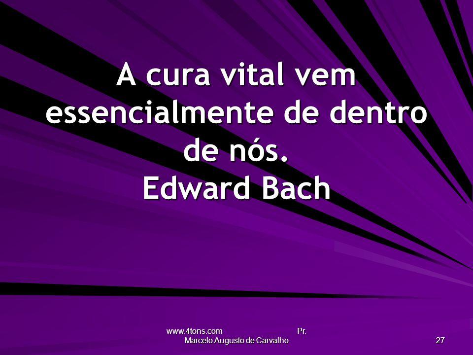 www.4tons.com Pr. Marcelo Augusto de Carvalho 27 A cura vital vem essencialmente de dentro de nós. Edward Bach
