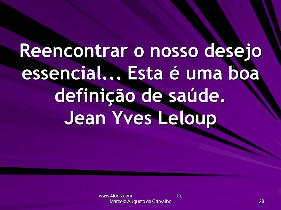 www.4tons.com Pr. Marcelo Augusto de Carvalho 28 Reencontrar o nosso desejo essencial... Esta é uma boa definição de saúde. Jean Yves Leloup