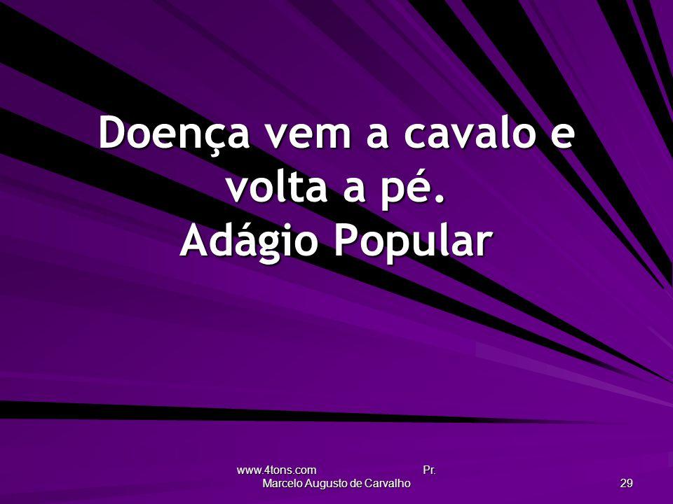 www.4tons.com Pr. Marcelo Augusto de Carvalho 29 Doença vem a cavalo e volta a pé. Adágio Popular