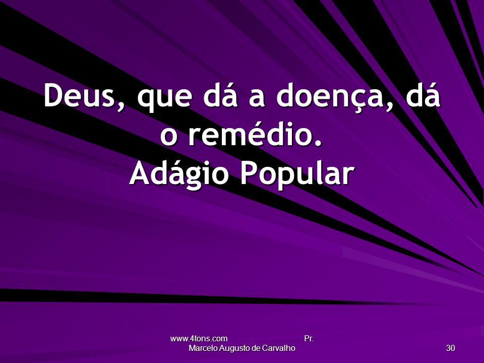 www.4tons.com Pr. Marcelo Augusto de Carvalho 30 Deus, que dá a doença, dá o remédio. Adágio Popular