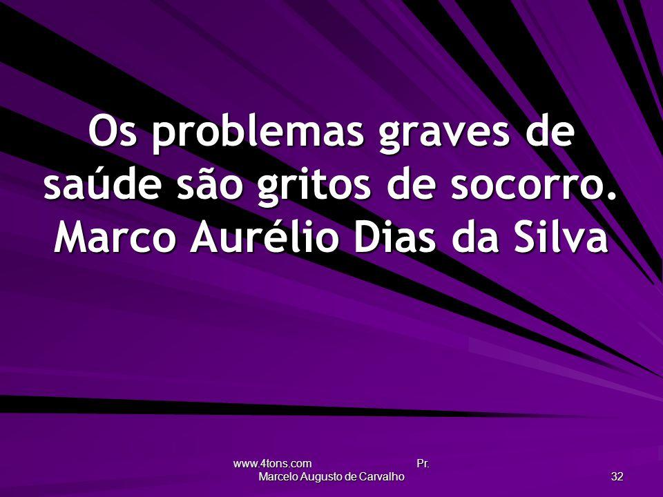 www.4tons.com Pr. Marcelo Augusto de Carvalho 32 Os problemas graves de saúde são gritos de socorro. Marco Aurélio Dias da Silva