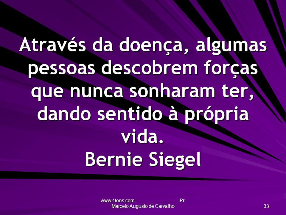 www.4tons.com Pr. Marcelo Augusto de Carvalho 33 Através da doença, algumas pessoas descobrem forças que nunca sonharam ter, dando sentido à própria v