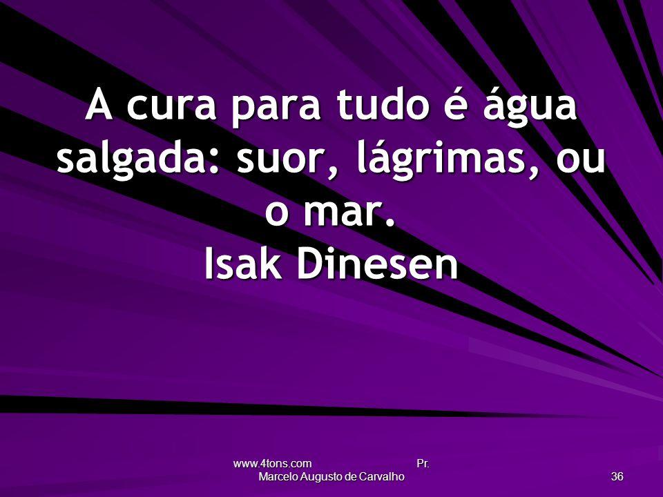 www.4tons.com Pr. Marcelo Augusto de Carvalho 36 A cura para tudo é água salgada: suor, lágrimas, ou o mar. Isak Dinesen