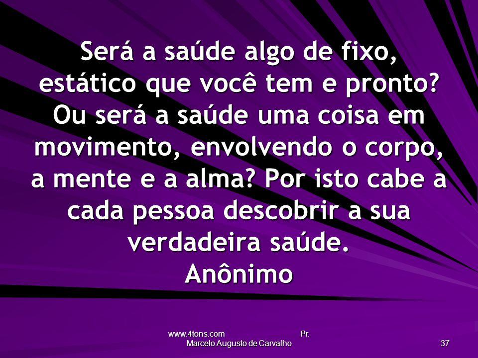 www.4tons.com Pr. Marcelo Augusto de Carvalho 37 Será a saúde algo de fixo, estático que você tem e pronto? Ou será a saúde uma coisa em movimento, en