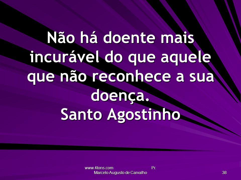 www.4tons.com Pr. Marcelo Augusto de Carvalho 38 Não há doente mais incurável do que aquele que não reconhece a sua doença. Santo Agostinho