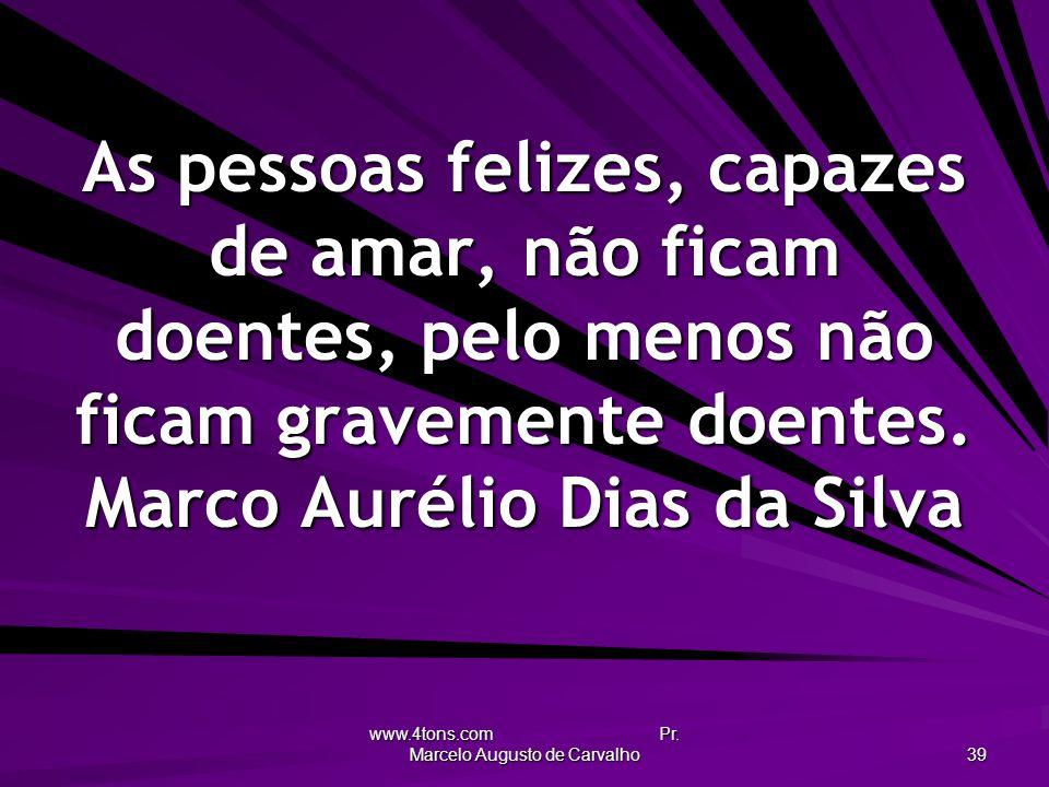www.4tons.com Pr. Marcelo Augusto de Carvalho 39 As pessoas felizes, capazes de amar, não ficam doentes, pelo menos não ficam gravemente doentes. Marc
