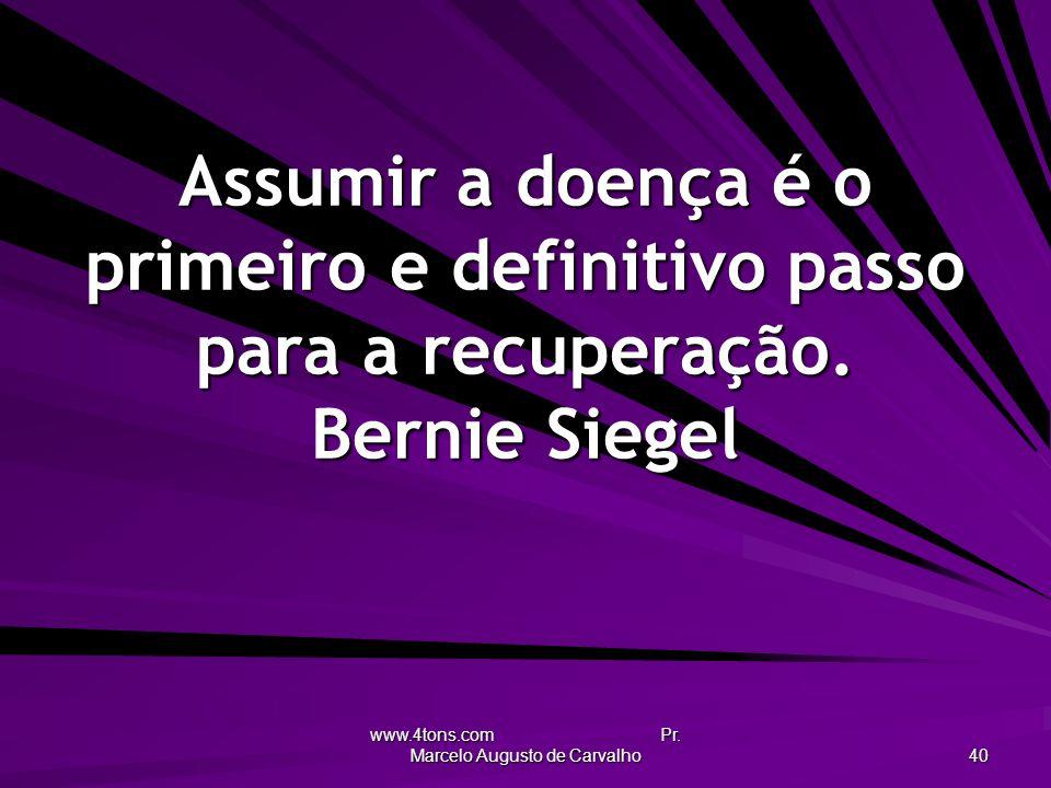 www.4tons.com Pr. Marcelo Augusto de Carvalho 40 Assumir a doença é o primeiro e definitivo passo para a recuperação. Bernie Siegel