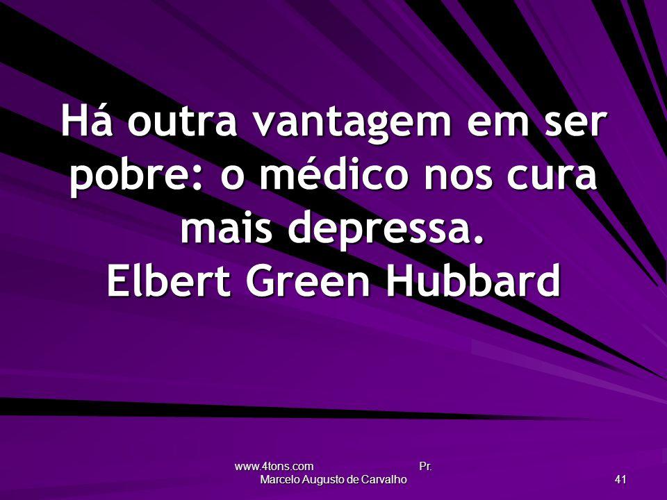 www.4tons.com Pr. Marcelo Augusto de Carvalho 41 Há outra vantagem em ser pobre: o médico nos cura mais depressa. Elbert Green Hubbard