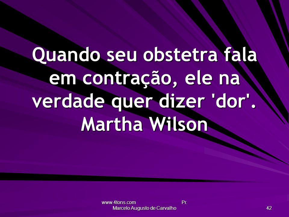 www.4tons.com Pr. Marcelo Augusto de Carvalho 42 Quando seu obstetra fala em contração, ele na verdade quer dizer 'dor'. Martha Wilson