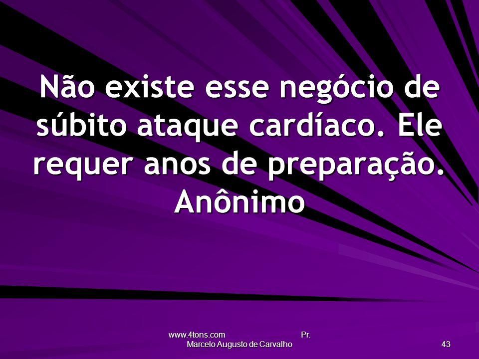 www.4tons.com Pr. Marcelo Augusto de Carvalho 43 Não existe esse negócio de súbito ataque cardíaco. Ele requer anos de preparação. Anônimo