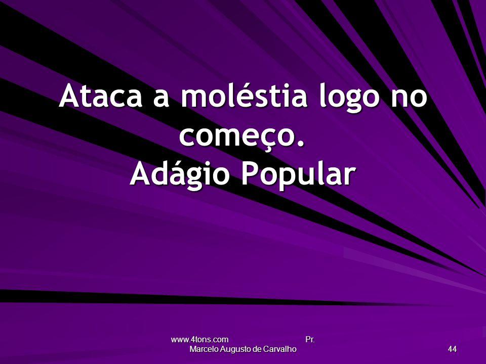 www.4tons.com Pr. Marcelo Augusto de Carvalho 44 Ataca a moléstia logo no começo. Adágio Popular