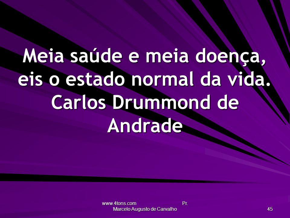 www.4tons.com Pr. Marcelo Augusto de Carvalho 45 Meia saúde e meia doença, eis o estado normal da vida. Carlos Drummond de Andrade