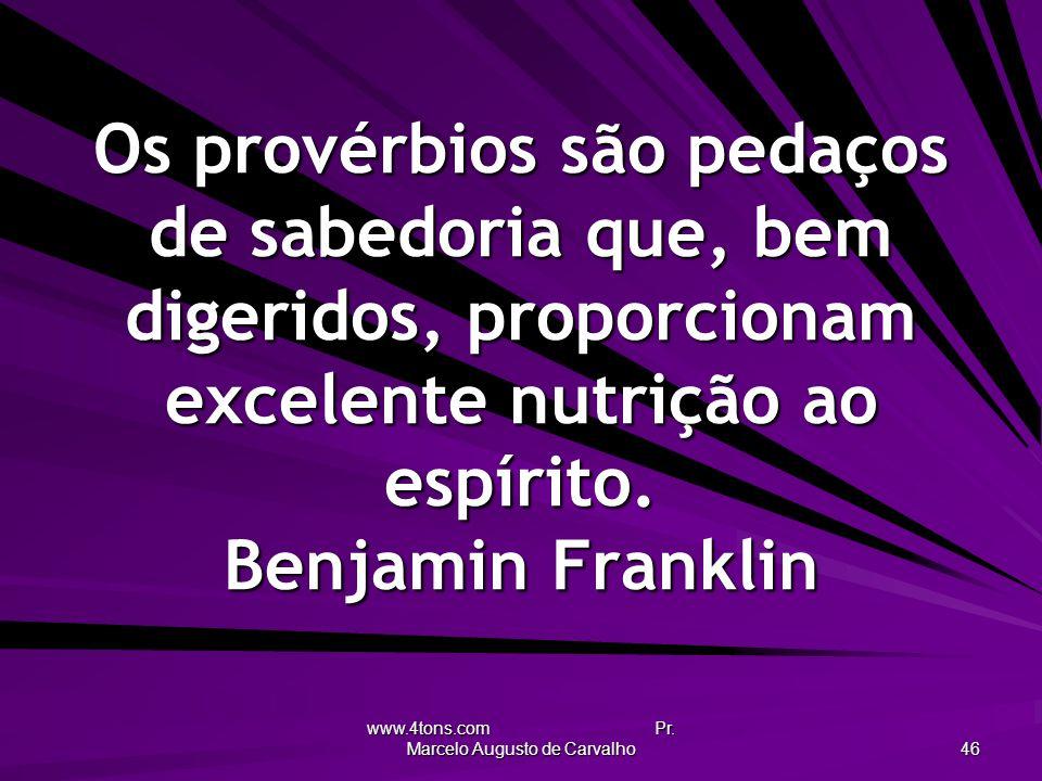 www.4tons.com Pr. Marcelo Augusto de Carvalho 46 Os provérbios são pedaços de sabedoria que, bem digeridos, proporcionam excelente nutrição ao espírit