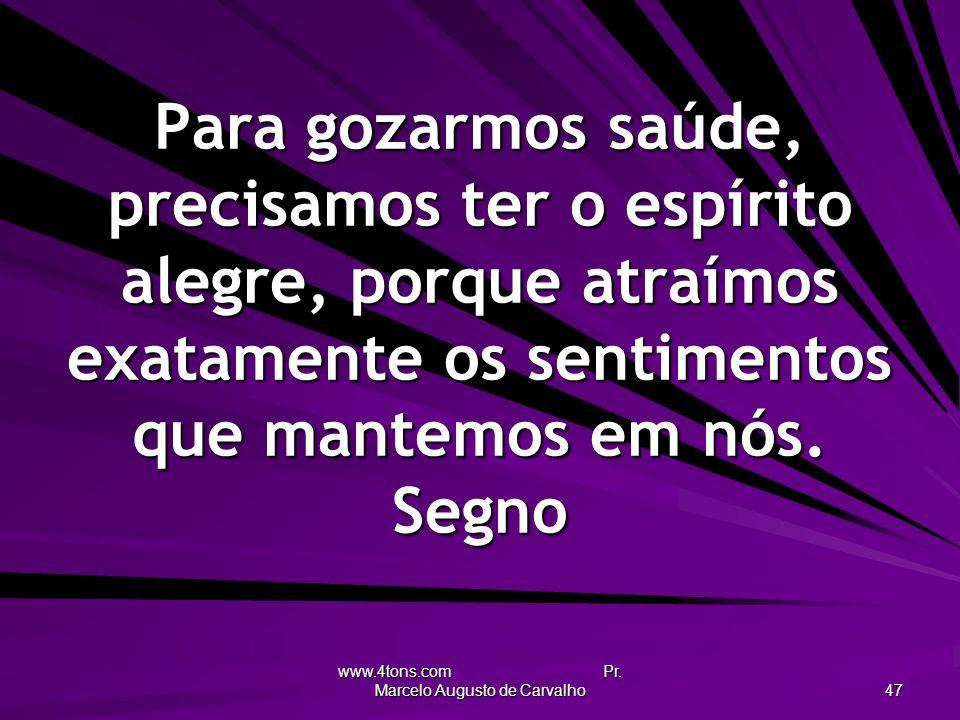 www.4tons.com Pr. Marcelo Augusto de Carvalho 47 Para gozarmos saúde, precisamos ter o espírito alegre, porque atraímos exatamente os sentimentos que