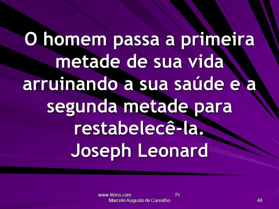 www.4tons.com Pr. Marcelo Augusto de Carvalho 48 O homem passa a primeira metade de sua vida arruinando a sua saúde e a segunda metade para restabelec