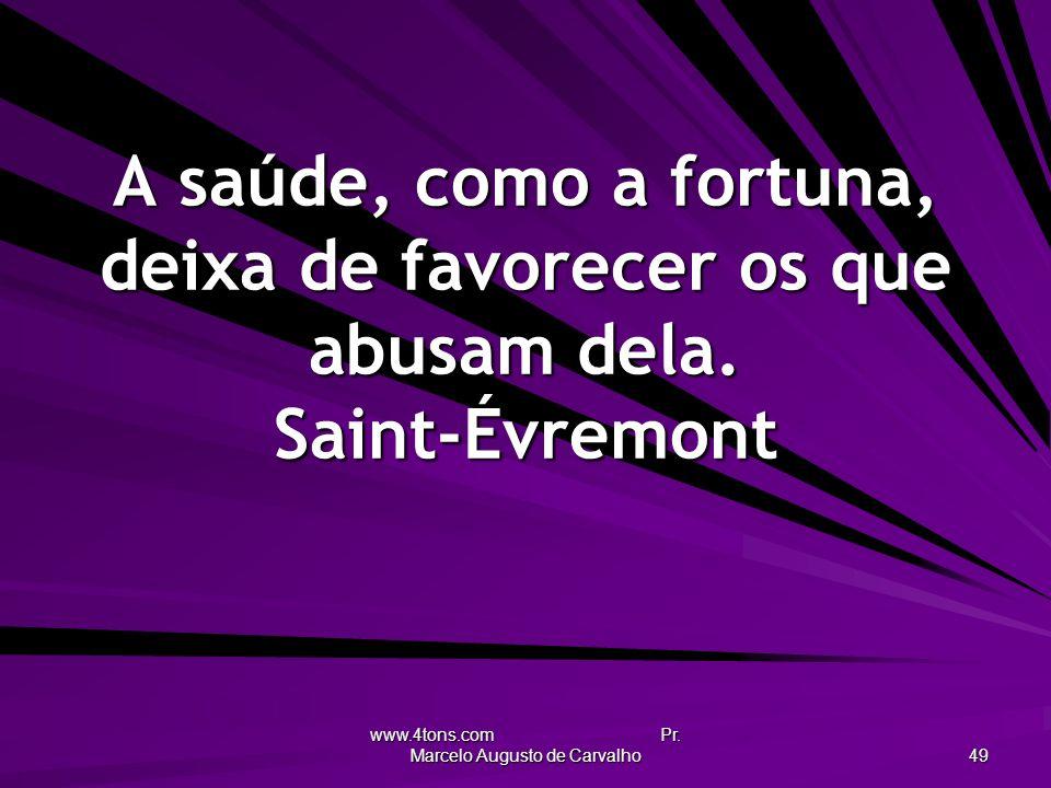 www.4tons.com Pr. Marcelo Augusto de Carvalho 49 A saúde, como a fortuna, deixa de favorecer os que abusam dela. Saint-Évremont