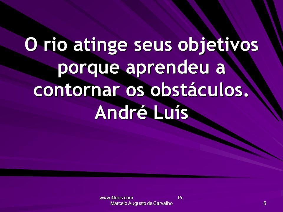 www.4tons.com Pr. Marcelo Augusto de Carvalho 5 O rio atinge seus objetivos porque aprendeu a contornar os obstáculos. André Luís