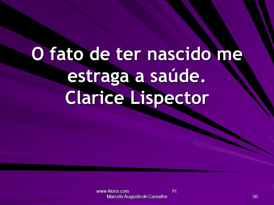 www.4tons.com Pr. Marcelo Augusto de Carvalho 50 O fato de ter nascido me estraga a saúde. Clarice Lispector