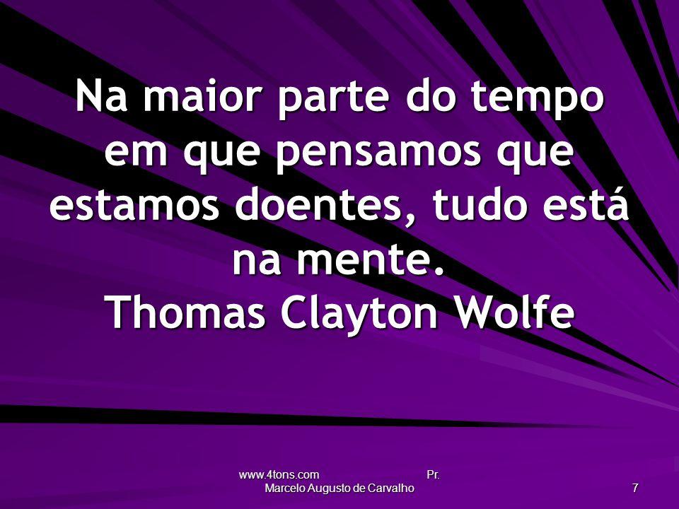 www.4tons.com Pr. Marcelo Augusto de Carvalho 7 Na maior parte do tempo em que pensamos que estamos doentes, tudo está na mente. Thomas Clayton Wolfe