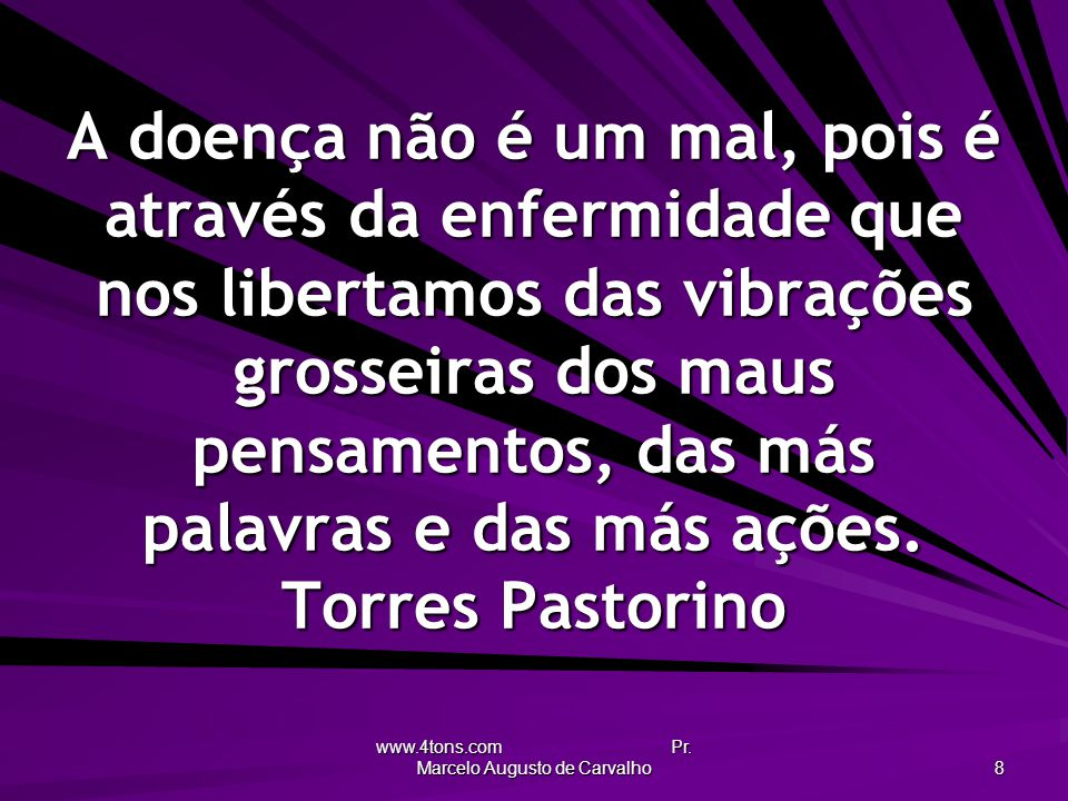 www.4tons.com Pr. Marcelo Augusto de Carvalho 8 A doença não é um mal, pois é através da enfermidade que nos libertamos das vibrações grosseiras dos m