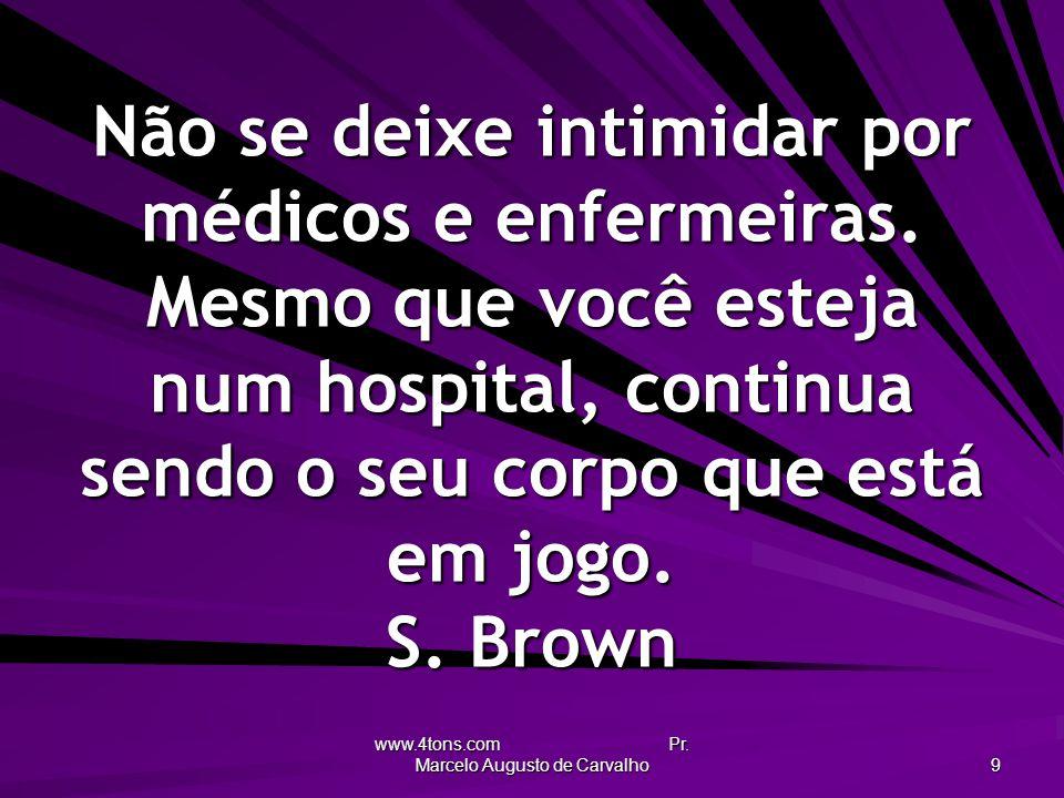 www.4tons.com Pr. Marcelo Augusto de Carvalho 9 Não se deixe intimidar por médicos e enfermeiras. Mesmo que você esteja num hospital, continua sendo o