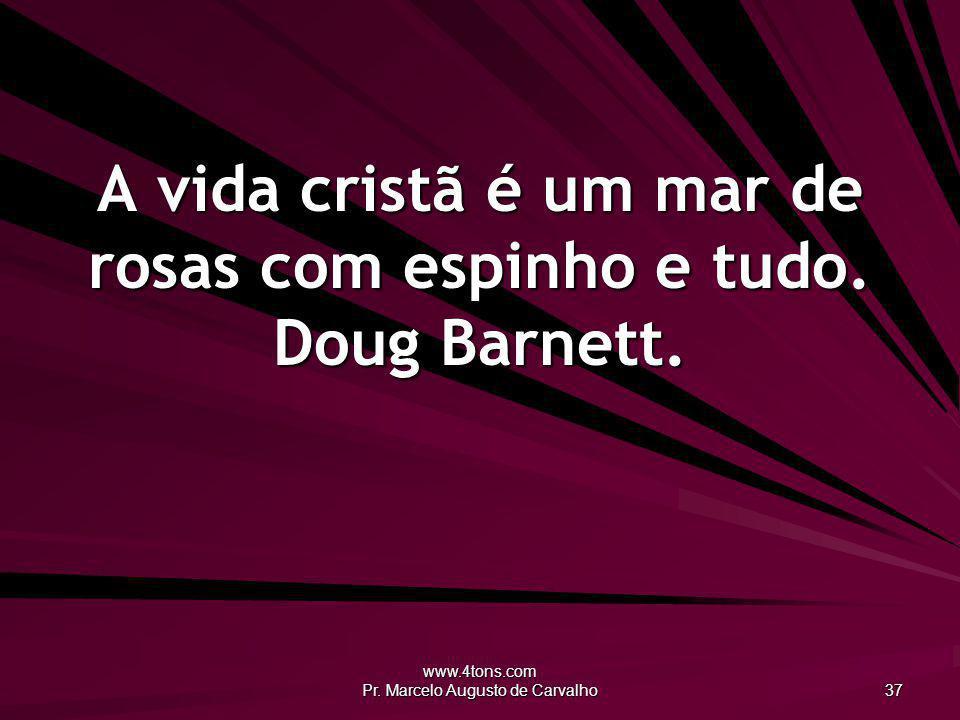 www.4tons.com Pr. Marcelo Augusto de Carvalho 37 A vida cristã é um mar de rosas com espinho e tudo. Doug Barnett.