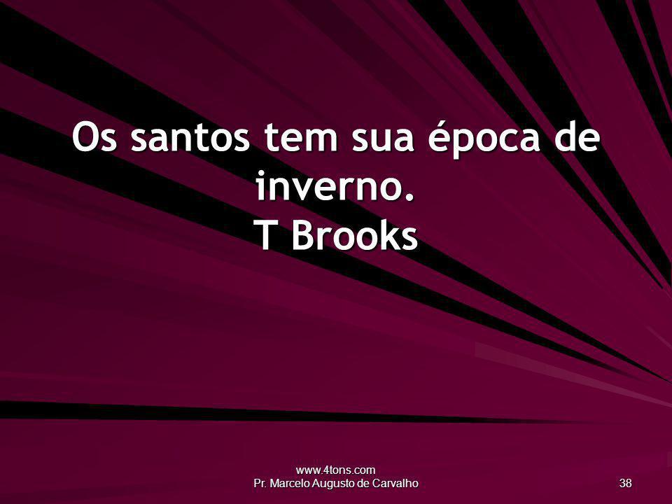 www.4tons.com Pr. Marcelo Augusto de Carvalho 38 Os santos tem sua época de inverno. T Brooks