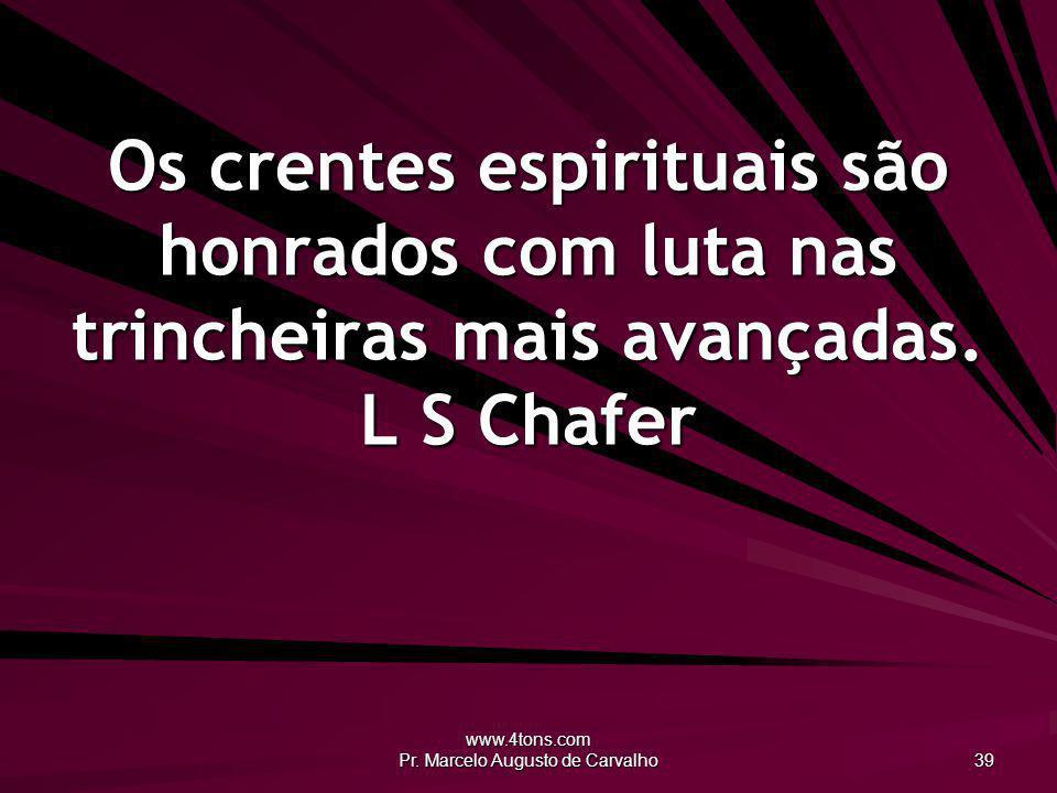 www.4tons.com Pr. Marcelo Augusto de Carvalho 39 Os crentes espirituais são honrados com luta nas trincheiras mais avançadas. L S Chafer