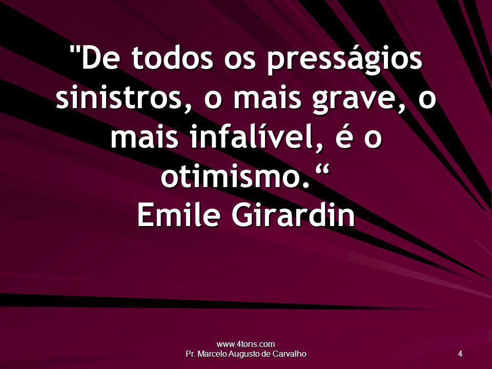 www.4tons.com Pr. Marcelo Augusto de Carvalho 45 As pressões da vida são as mãos do Oleiro. Anônimo
