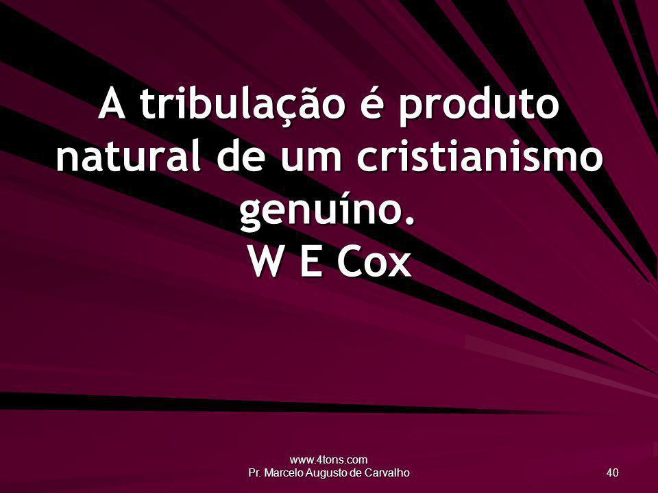 www.4tons.com Pr. Marcelo Augusto de Carvalho 40 A tribulação é produto natural de um cristianismo genuíno. W E Cox