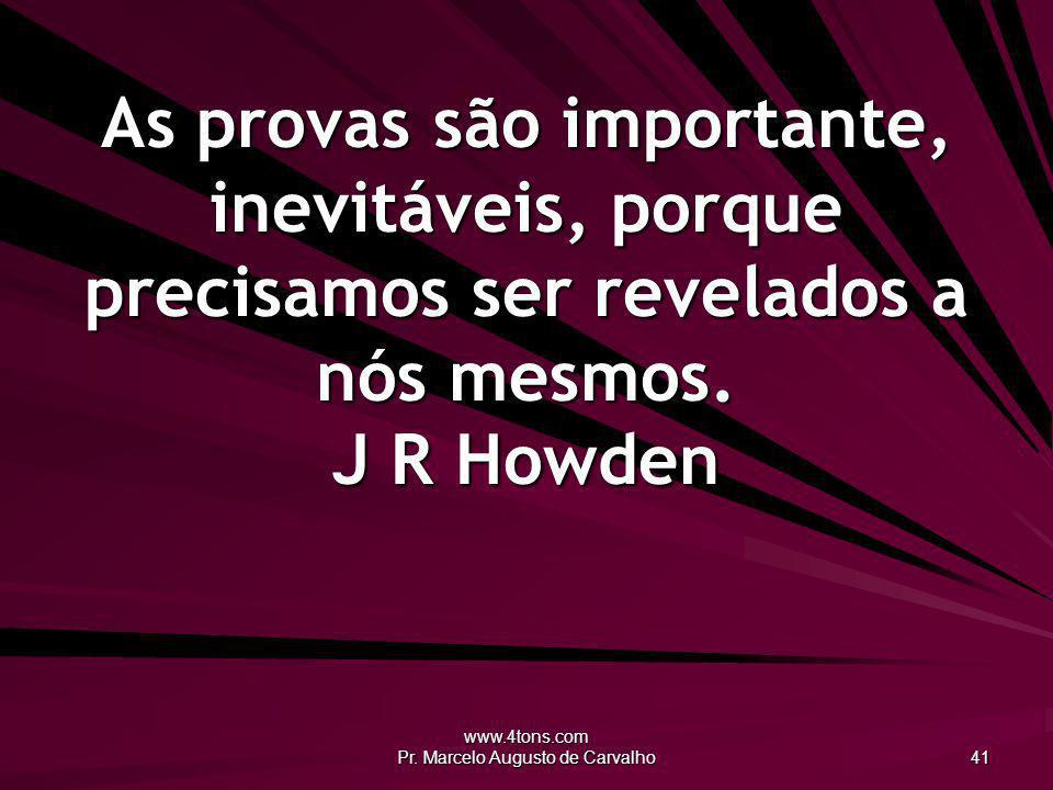 www.4tons.com Pr. Marcelo Augusto de Carvalho 41 As provas são importante, inevitáveis, porque precisamos ser revelados a nós mesmos. J R Howden