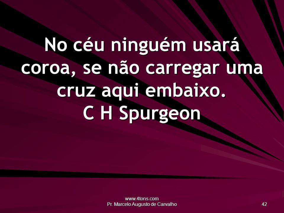 www.4tons.com Pr. Marcelo Augusto de Carvalho 42 No céu ninguém usará coroa, se não carregar uma cruz aqui embaixo. C H Spurgeon