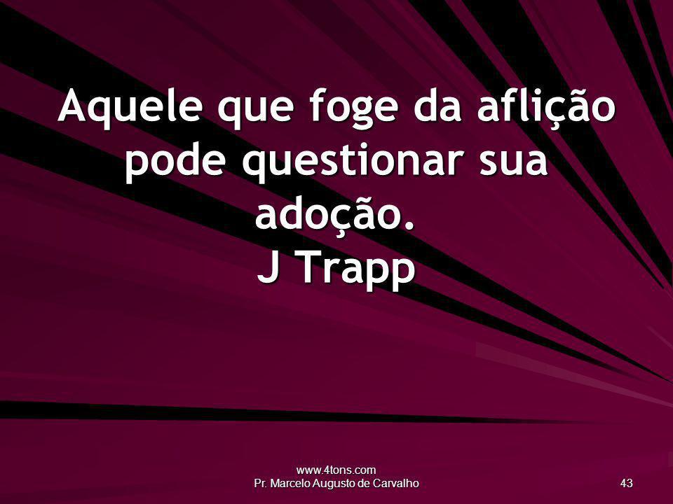 www.4tons.com Pr. Marcelo Augusto de Carvalho 43 Aquele que foge da aflição pode questionar sua adoção. J Trapp