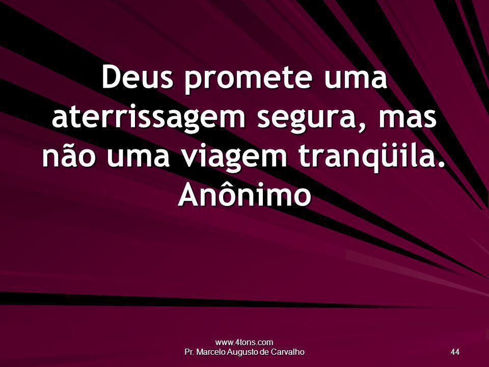 www.4tons.com Pr. Marcelo Augusto de Carvalho 44 Deus promete uma aterrissagem segura, mas não uma viagem tranqüila. Anônimo