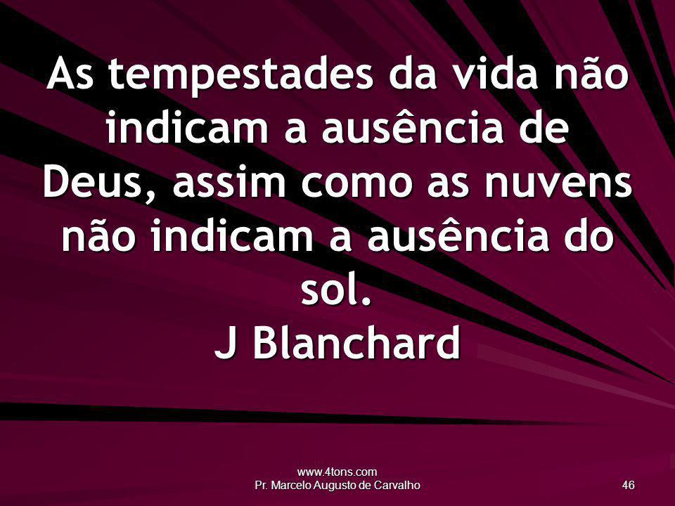 www.4tons.com Pr. Marcelo Augusto de Carvalho 46 As tempestades da vida não indicam a ausência de Deus, assim como as nuvens não indicam a ausência do